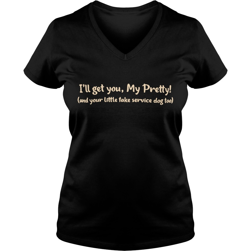 I'll get you my pretty and your little fake service dog too V-neck T-shirt