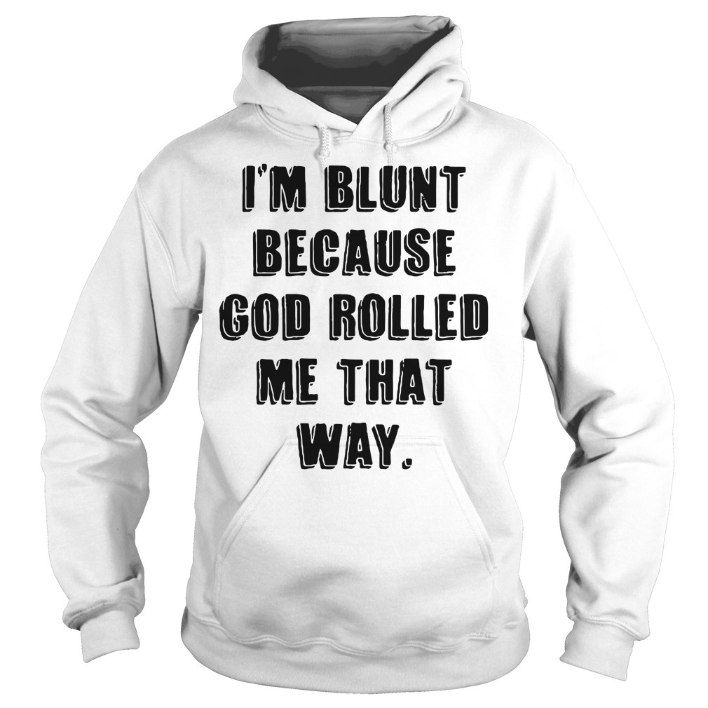 I'm blunt because God rolled me that way Hoodie