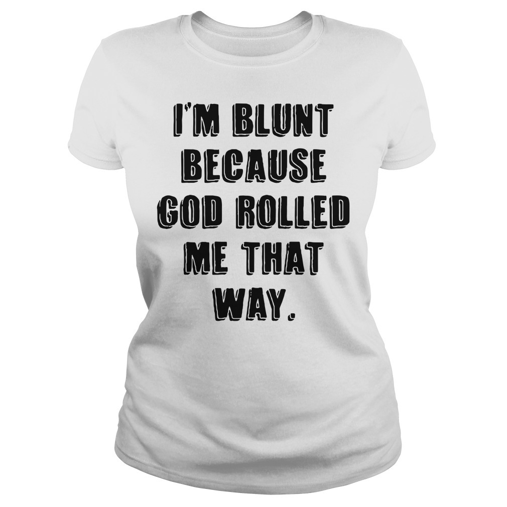 I'm blunt because God rolled me that way Ladies Tee