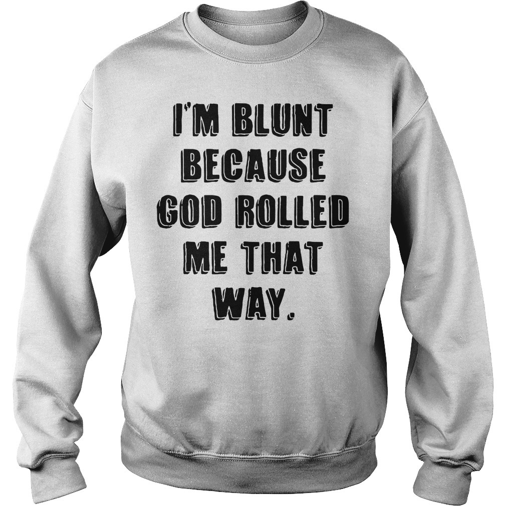 I'm blunt because God rolled me that way Sweater