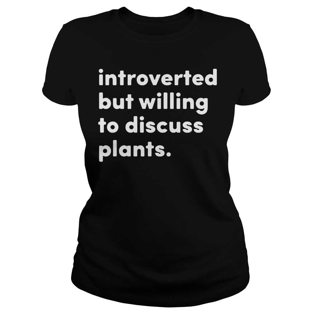 Introverted but willing to discuss plants Ladies Tee