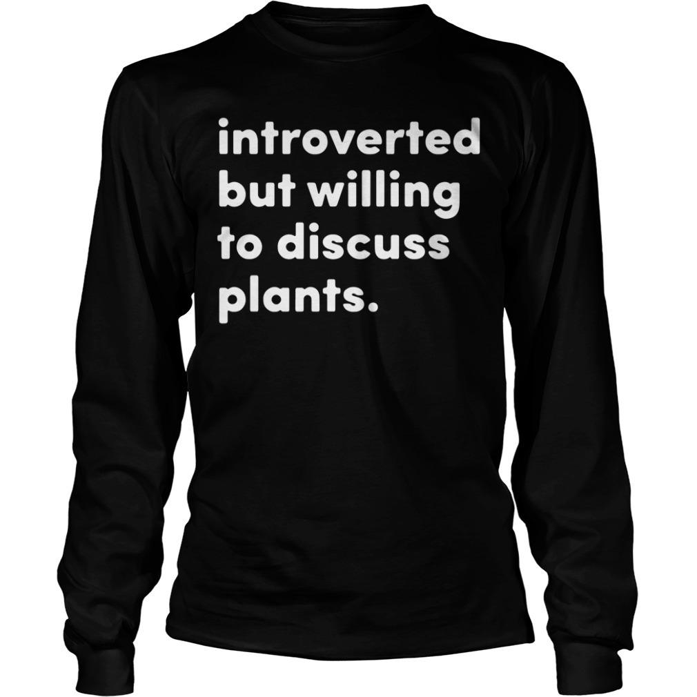Introverted but willing to discuss plants Longsleeve Tee