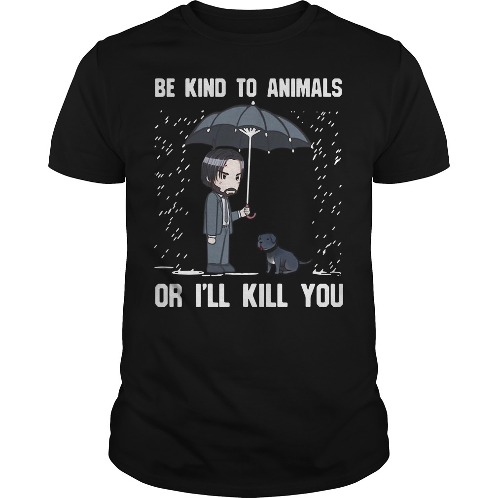 John Wick be kind to animals or I'll kill you Guys shirt