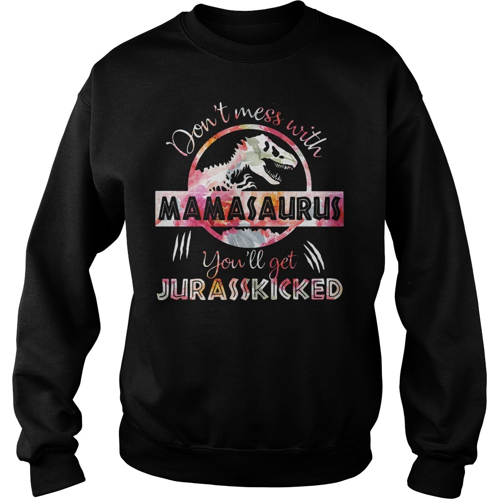 Official don't mess with Mamasaurus you'll get Jurasskicked Sweater