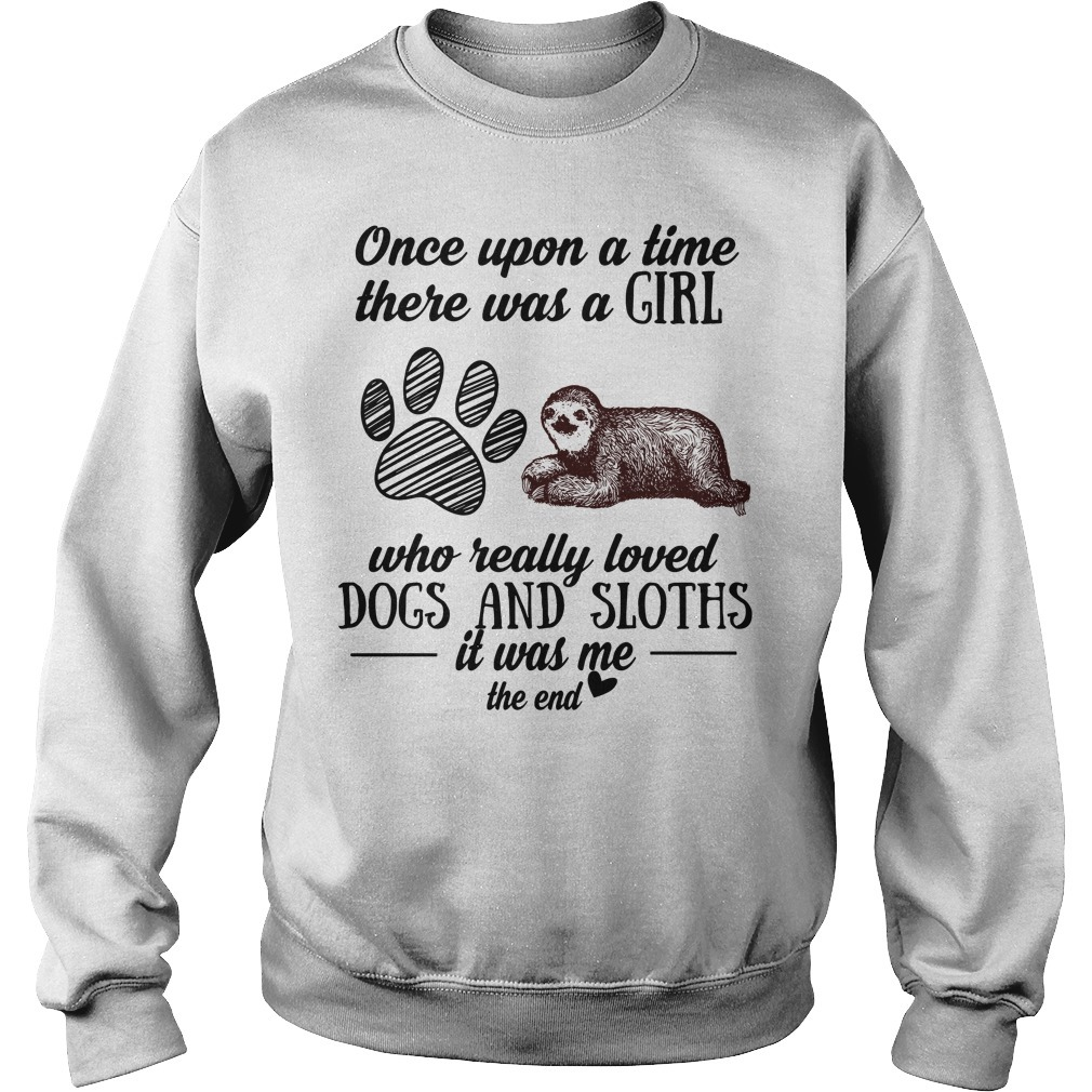 Once upon a time there was a girl who really loved dogs and sloths it was me the end Sweater