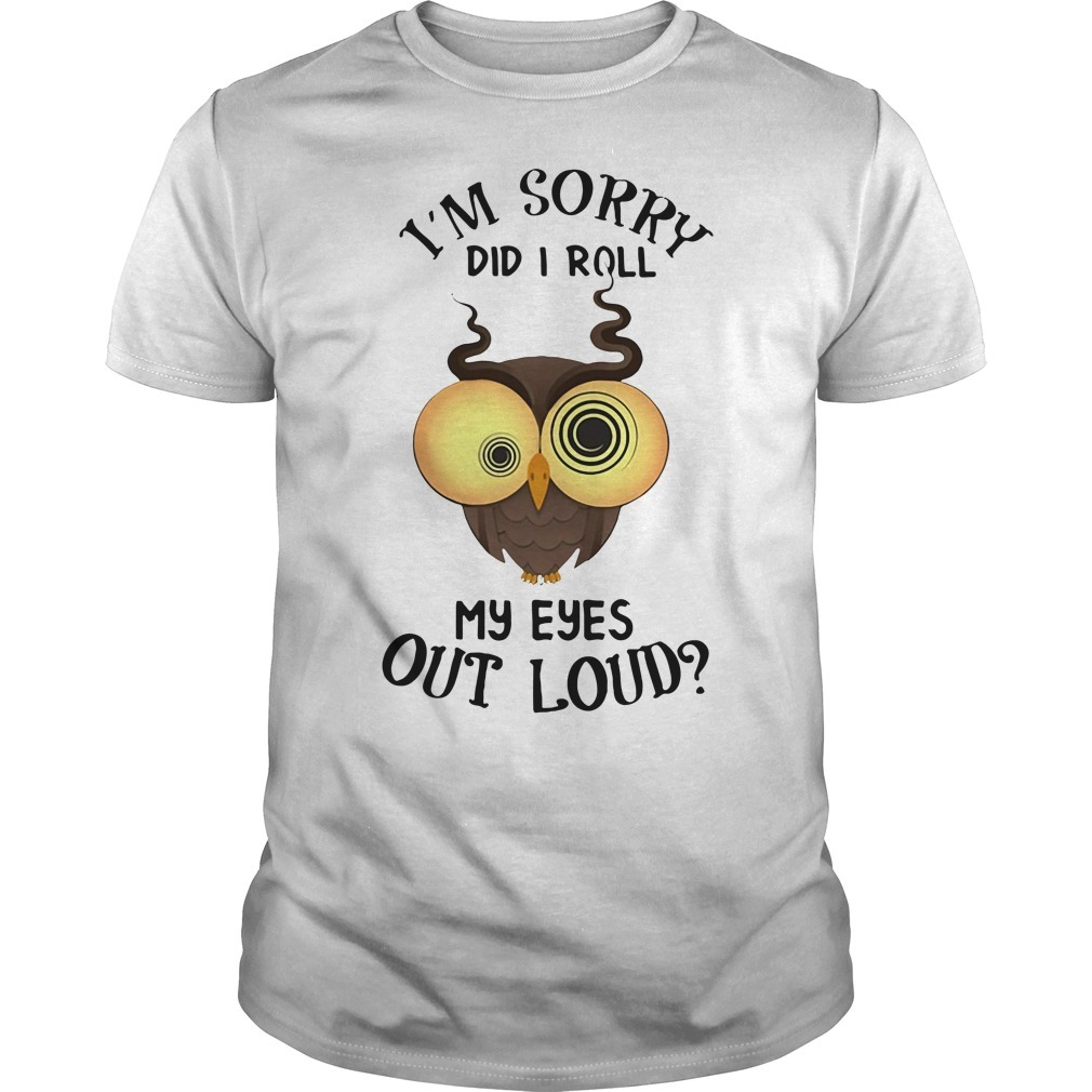 Owl I'm sorry did I roll my eyes out loud Guys shirt