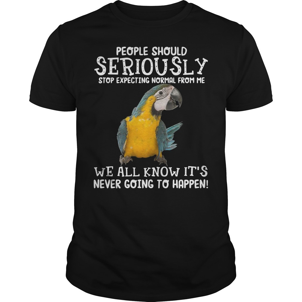 Parrot people should seriously stop expecting normal from me we all know Guys shirt