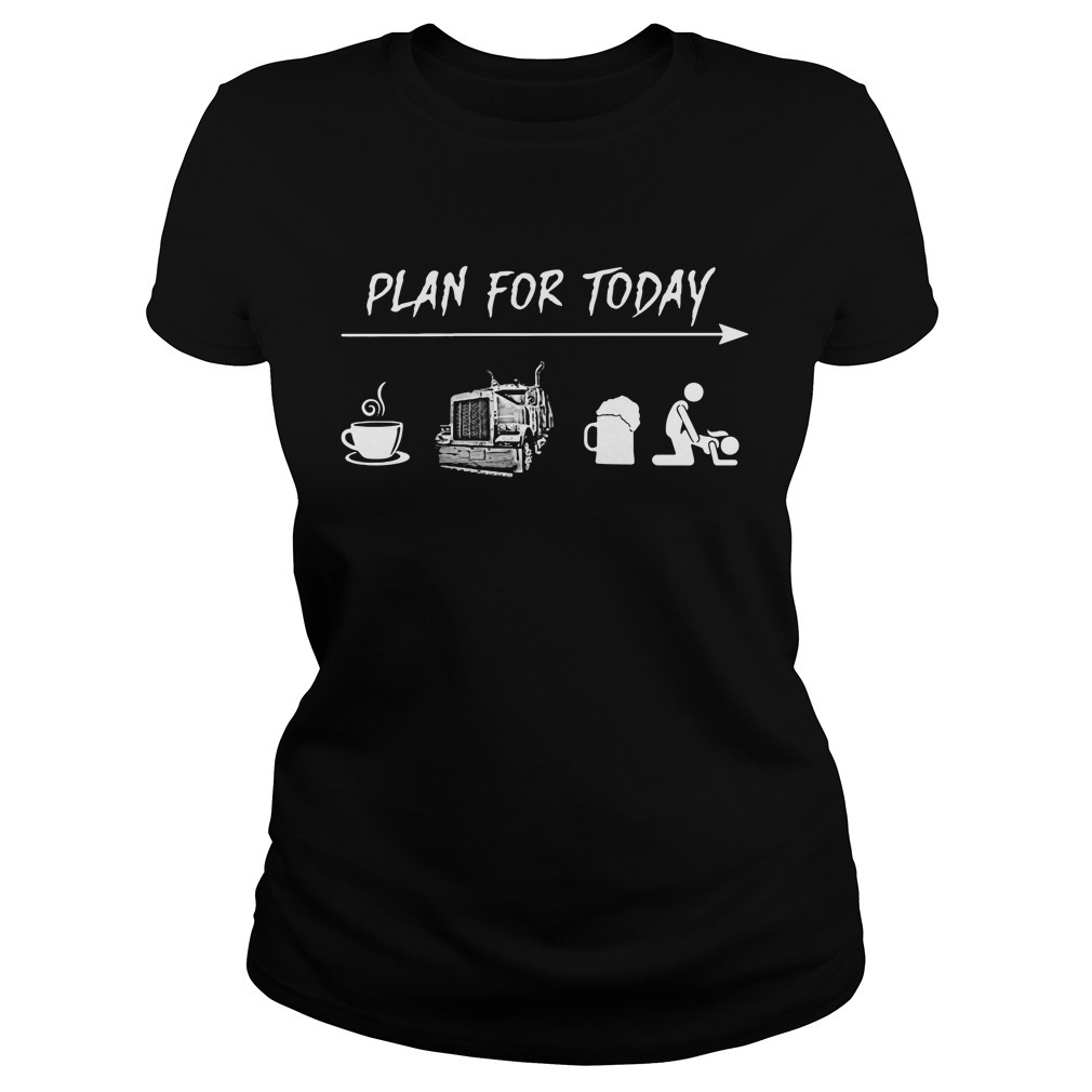 Plan for today I like coffee trucker beer and sex Ladies Tee