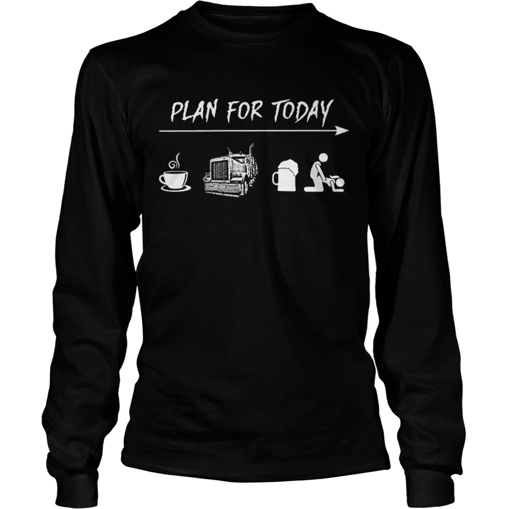 Plan for today I like coffee trucker beer and sex Longsleeve Tee
