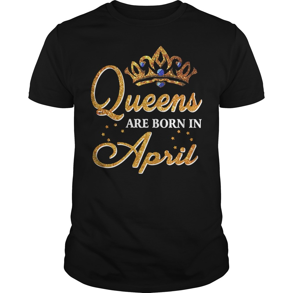 Queens are born in April Guys shirt