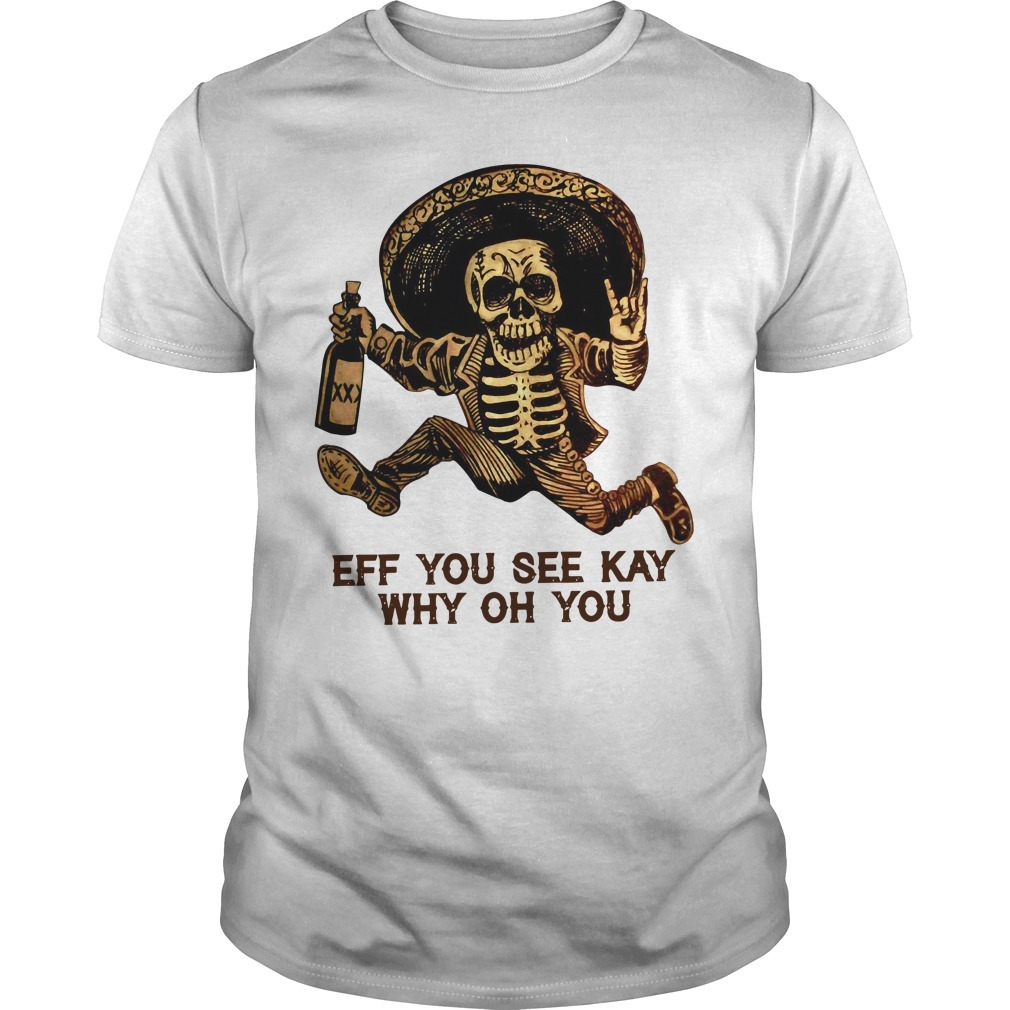 Skeleton eff you see kay why oh you Guys shirt
