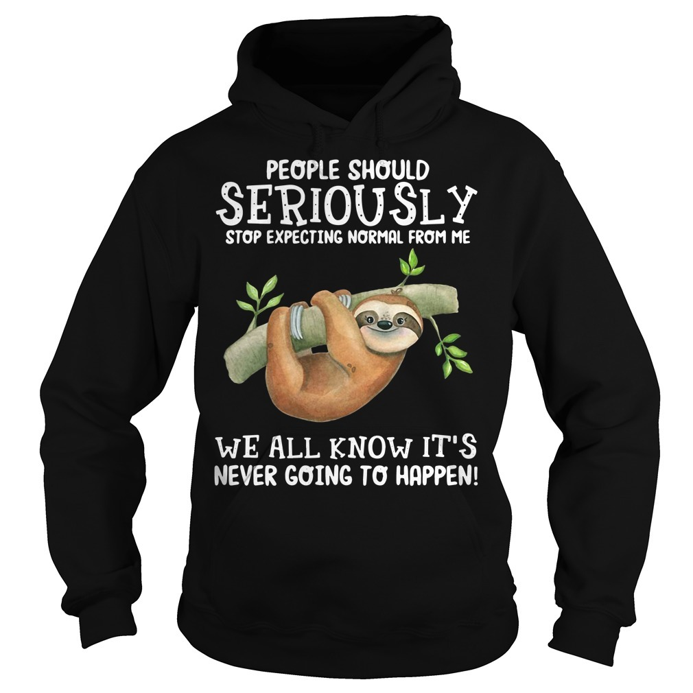 Sloth people should seriously stop expecting normal from me Hoodie