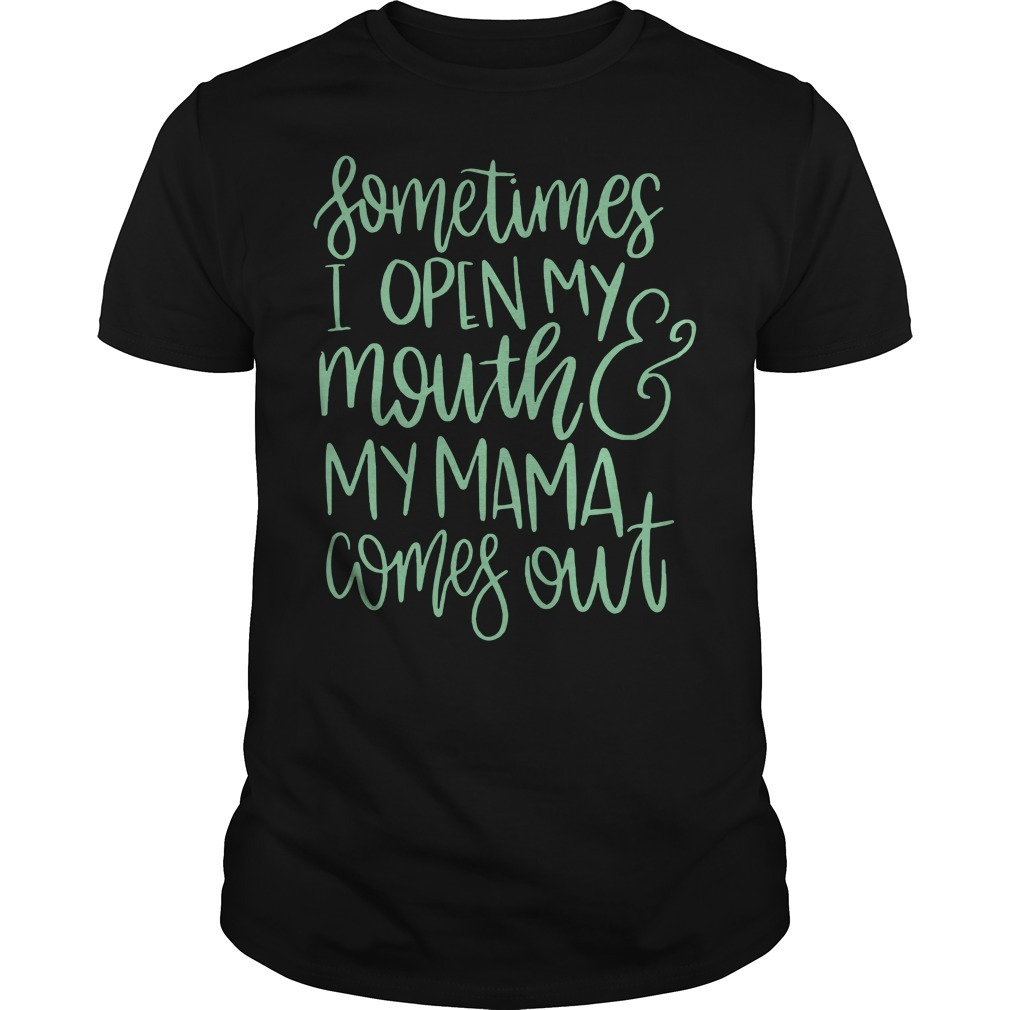 Sometimes I open my mouth and my mama comes out Guys shirt