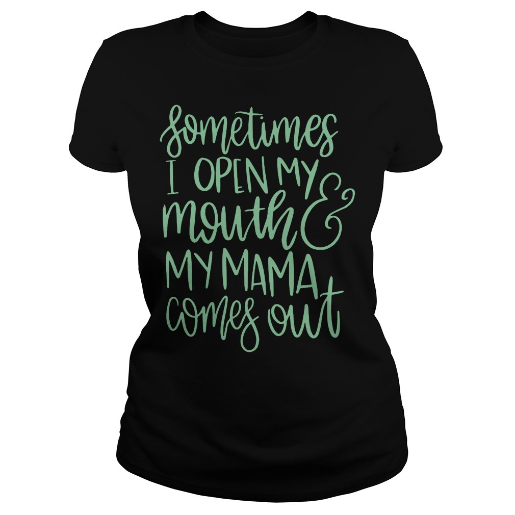 Sometimes I open my mouth and my mama comes out Ladies Tee
