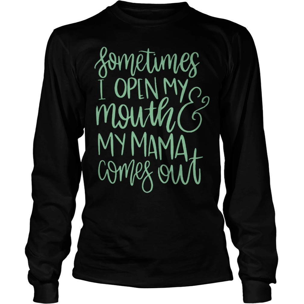 Sometimes I open my mouth and my mama comes out Longsleeve Tee