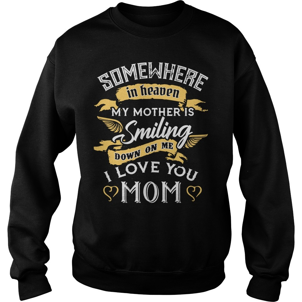 Somewhere in heaven my mother is smiling down on me I love you Mom Sweater