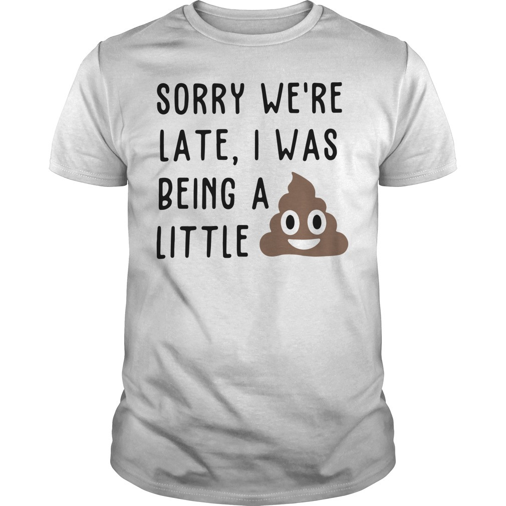 Sorry we're late I was being a little shit Guys shirt
