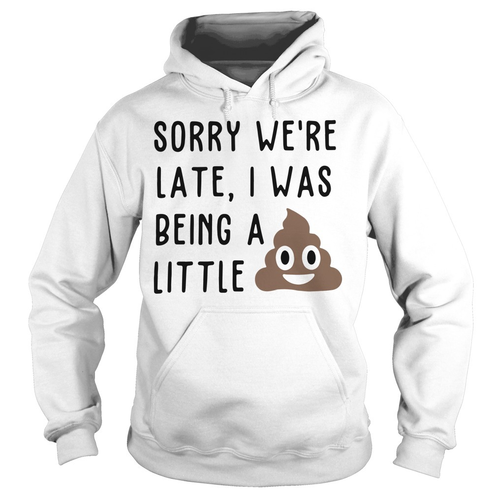 Sorry we're late I was being a little shit Hoodie