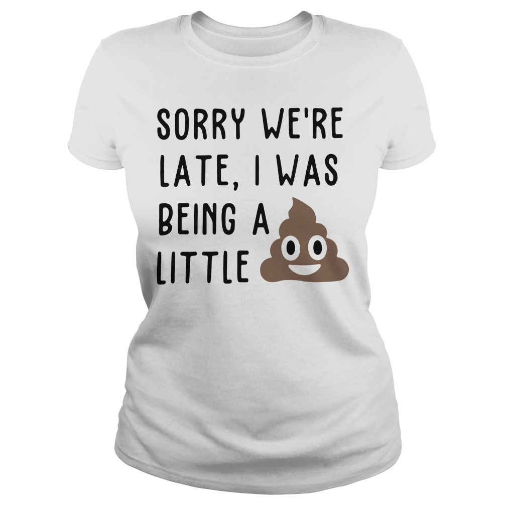 Sorry we're late I was being a little shit Ladies Tee