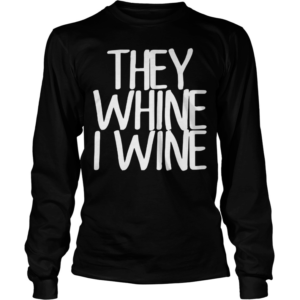 They whine I wine Longsleeve Tee