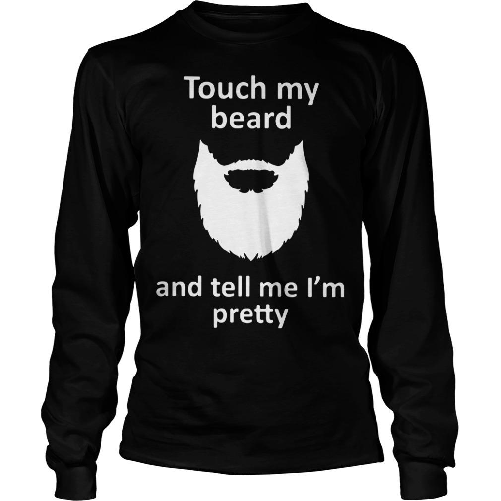 Touch my beard and tell me I'm pretty Longsleeve Tee