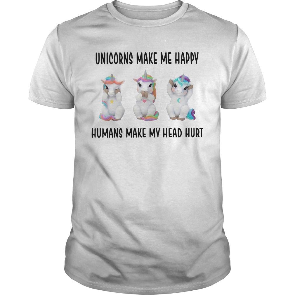 Unicorn makes me happy humans make my head hurt Guys shirt