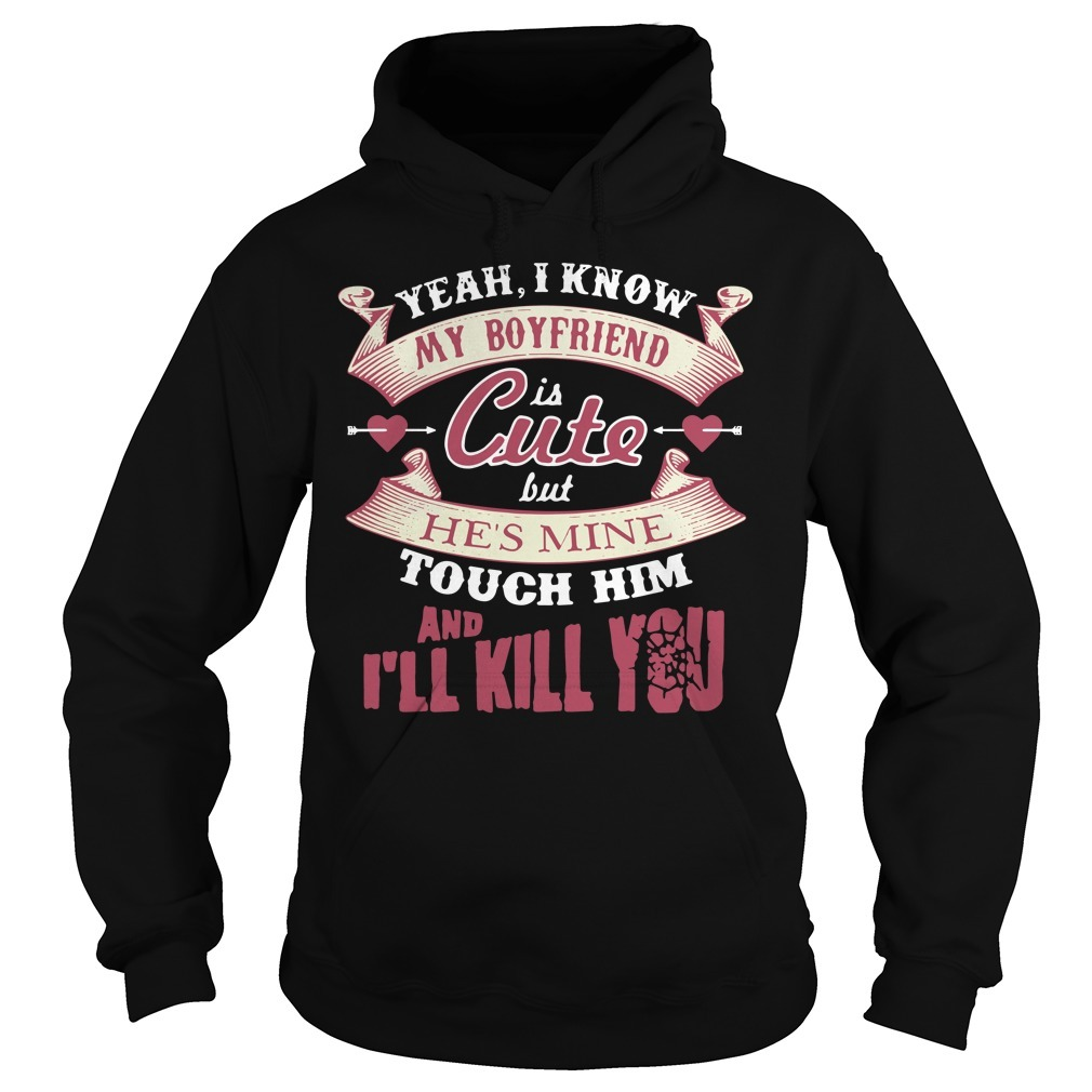 Yeah I know my boyfriend is cute but he's mine touch him and I'll kill you Hoodie