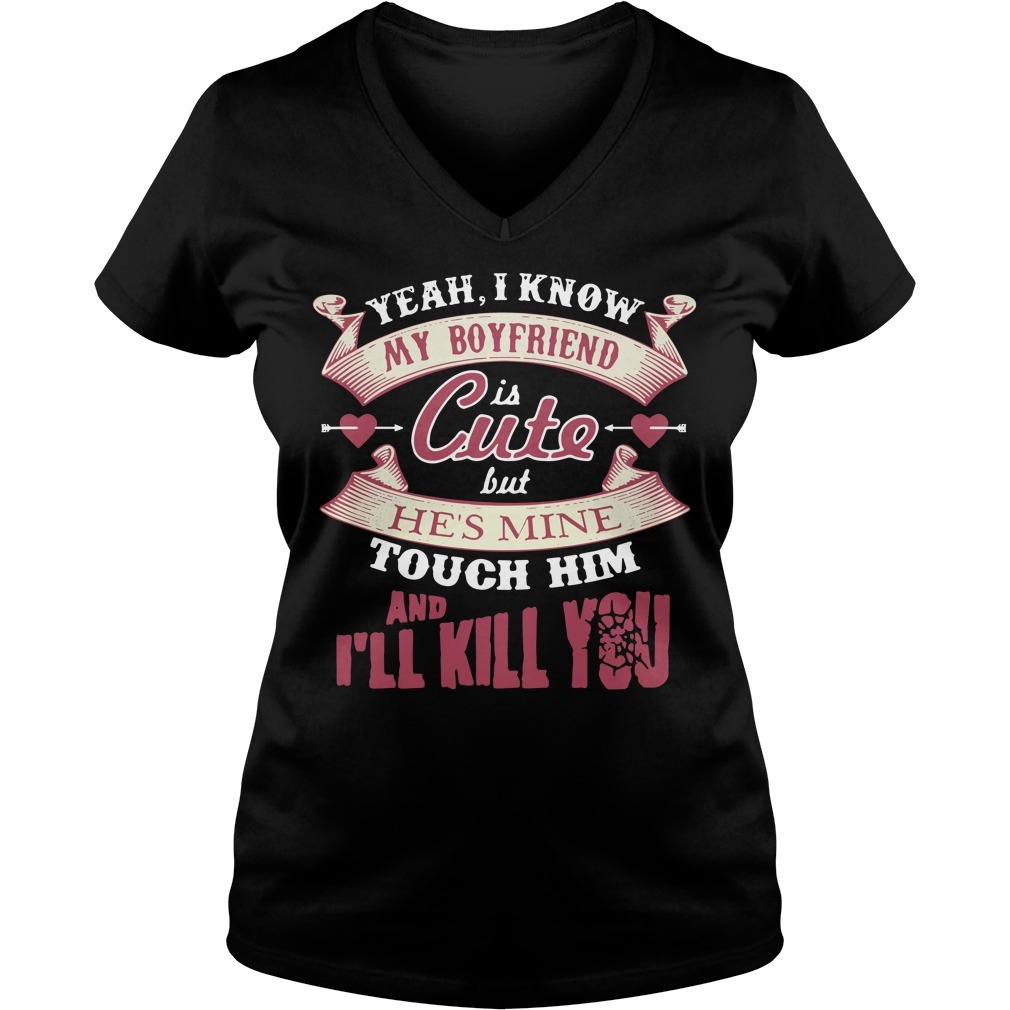 Yeah I know my boyfriend is cute but he's mine touch him and I'll kill you V-neck T-shirt