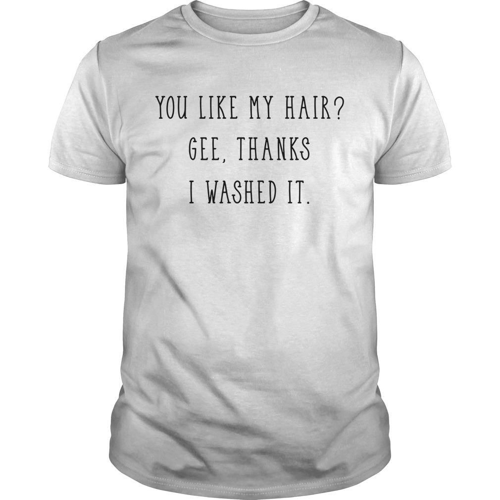 You like my hair gee thanks I washed it Guys shirt