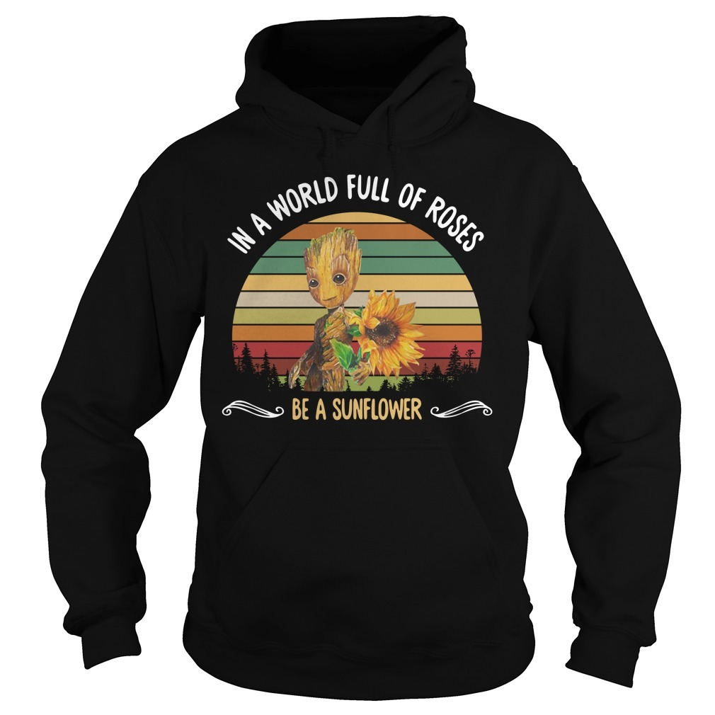 Baby Groot in a world full of roses be a sunflower sunset Hoodie