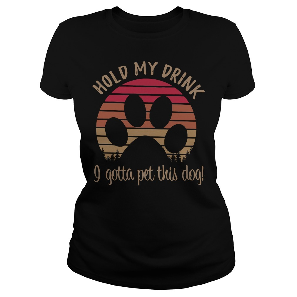 Dog paw hold my drink I gotta pet this dog vintage Ladies Tee