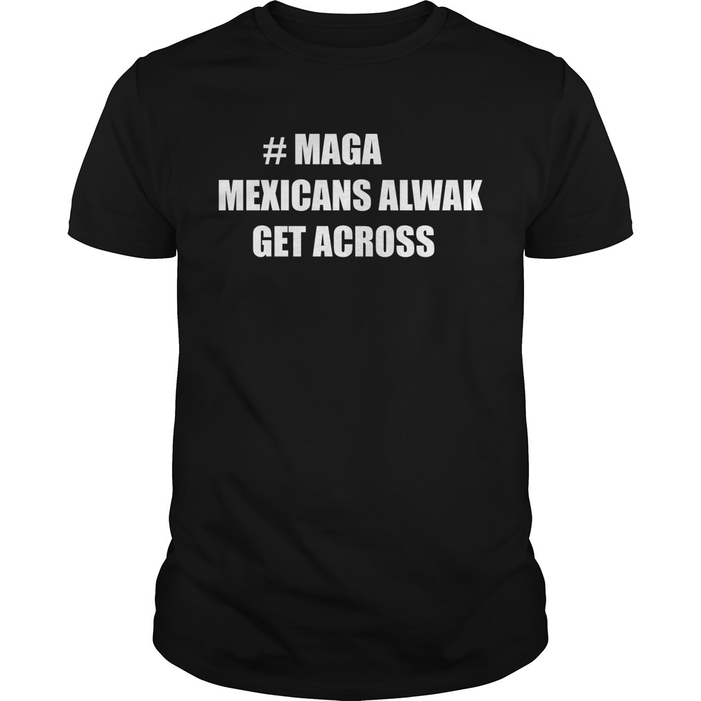 Maga Mexican always get across Guys shirt