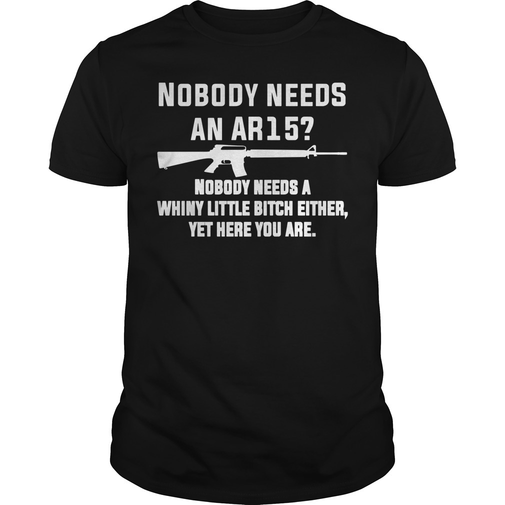Nobody needs an AR15 nobody needs a whiny little bitch either yet here you are Guys shirt