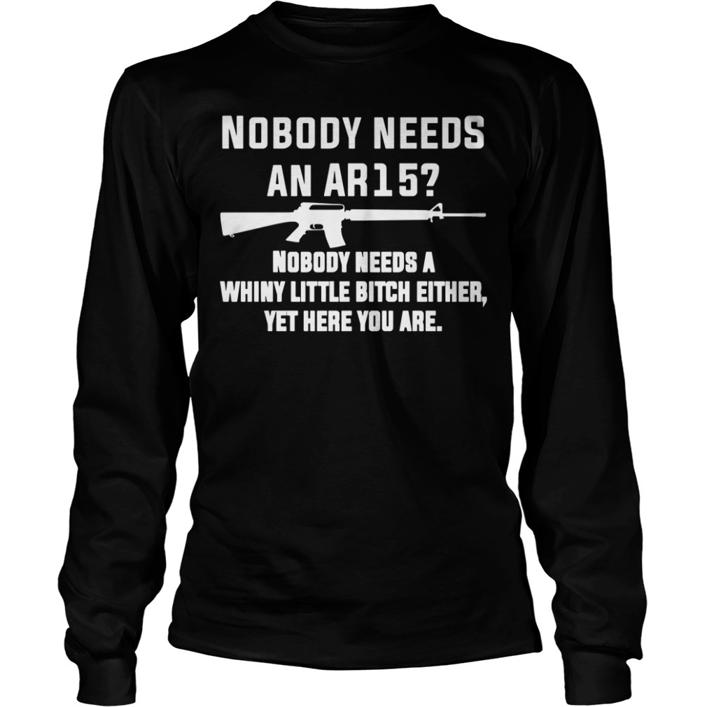 Nobody needs an AR15 nobody needs a whiny little bitch either yet here you are Longsleeve Tee