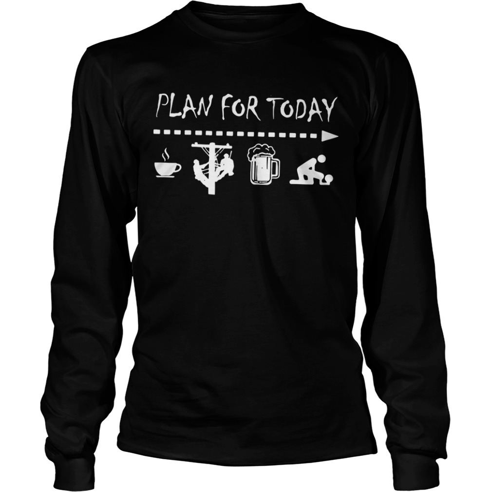 Plan for today I like coffee electric worker beer and sex Longsleeve Tee