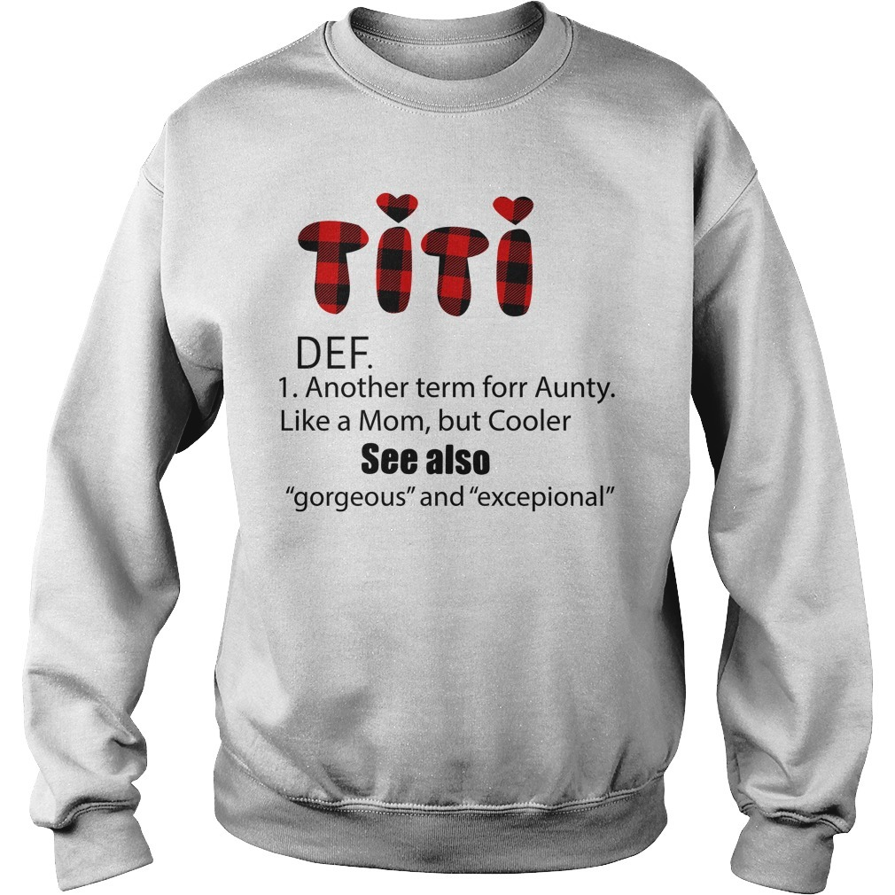 Titi DEF another term for aunty like a mom but cooler see also gorgeous and exceptional Sweater