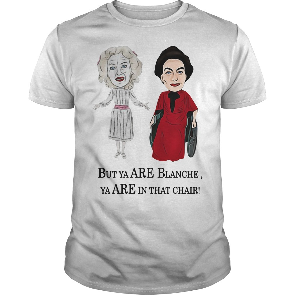Whatever happened to Baby Jane, Bette Davis, Joan Crawford but you are Blanche you are in that chair Guys shirt