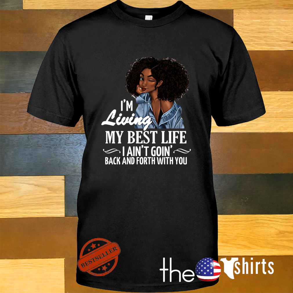 34e41de30 Black girl I'm living my best life I ain't goin' back and forth with you  shirt