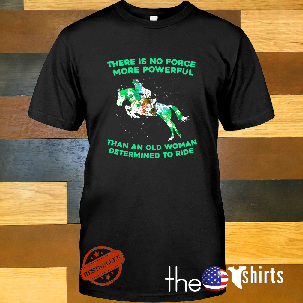 Horse riding there is no force more powerful than an old woman determined to ride shirt