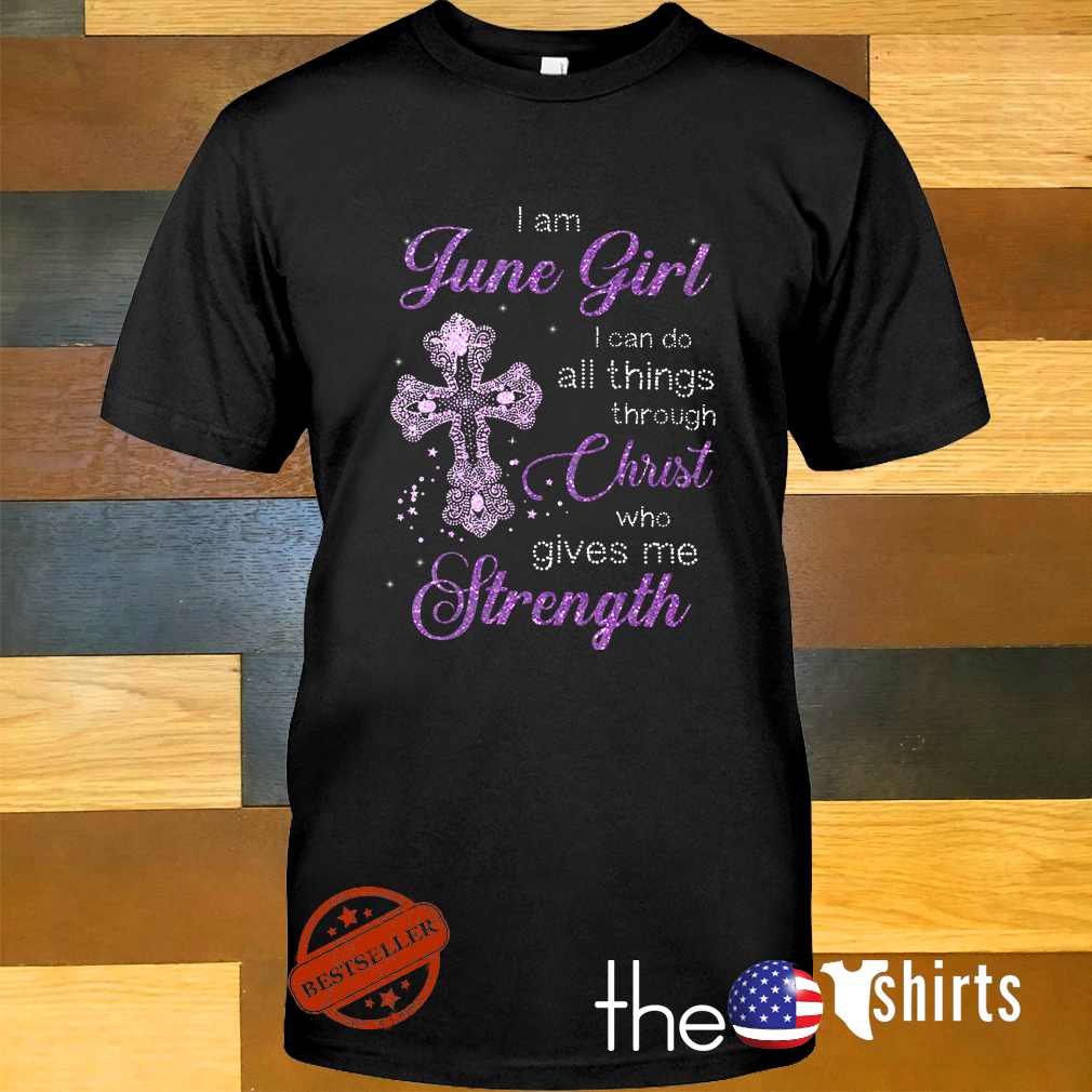 Cross I am June girl I can do all things through Christ who gives me strength shirt
