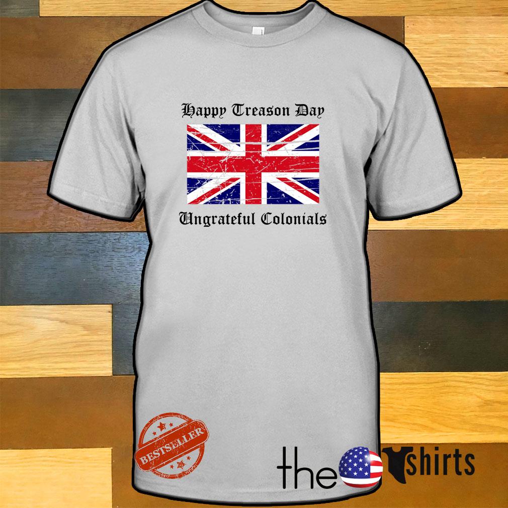 Happy treason day ungrateful colonials British Flag shirtHappy treason day ungrateful colonials British Flag shirt