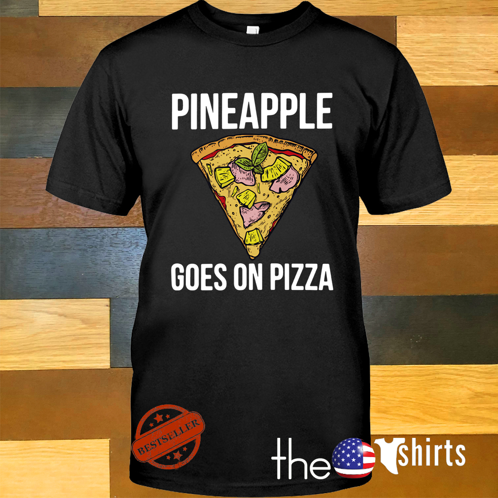 Pineapple goes on pizza shirtPineapple goes on pizza shirt