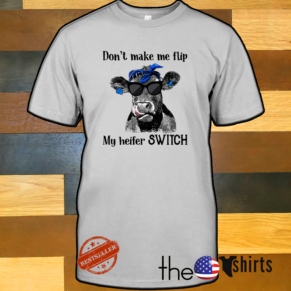 Cow don't make me flip my heifer switch shirt