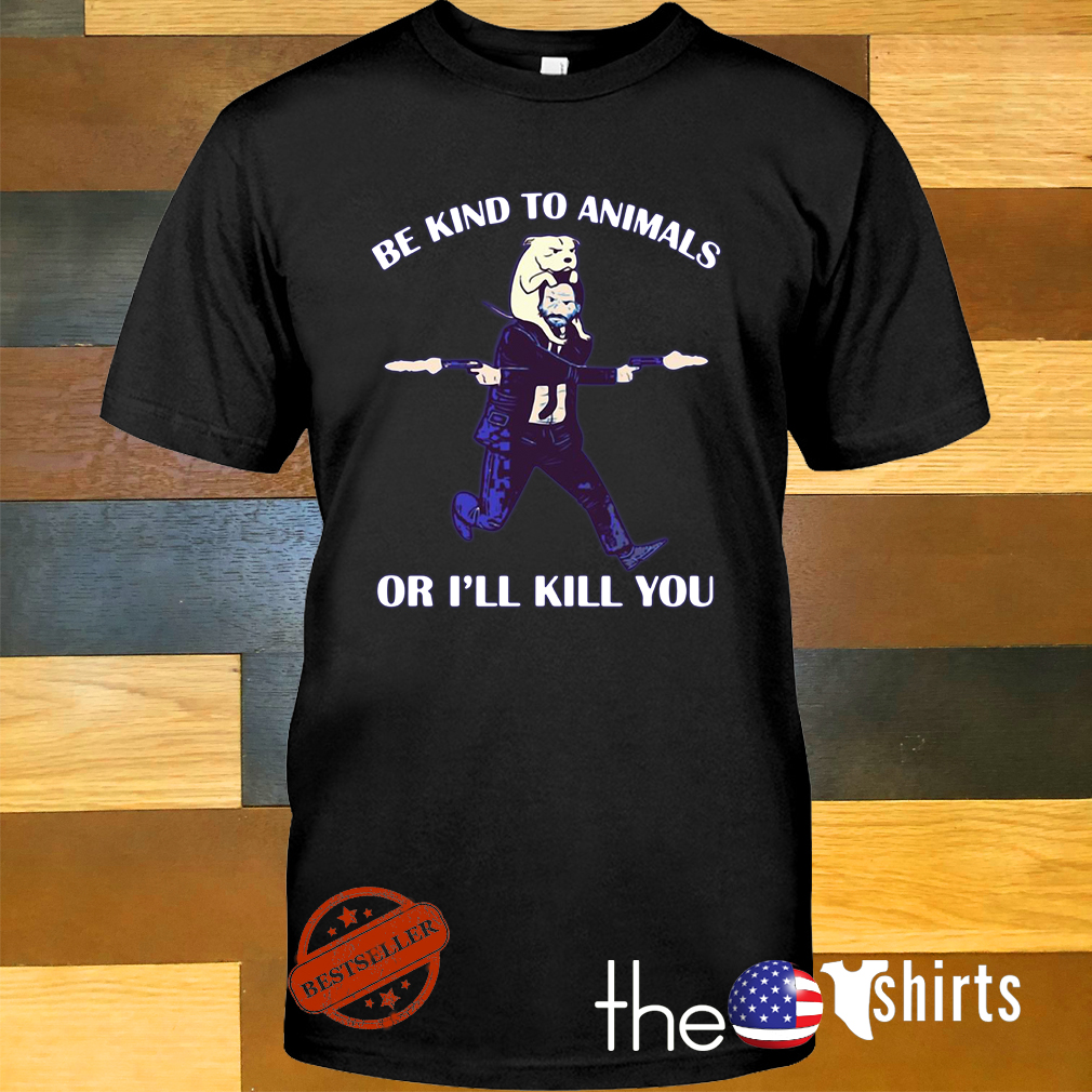John Wick and dog be kind to animals or I'll kill you shirt