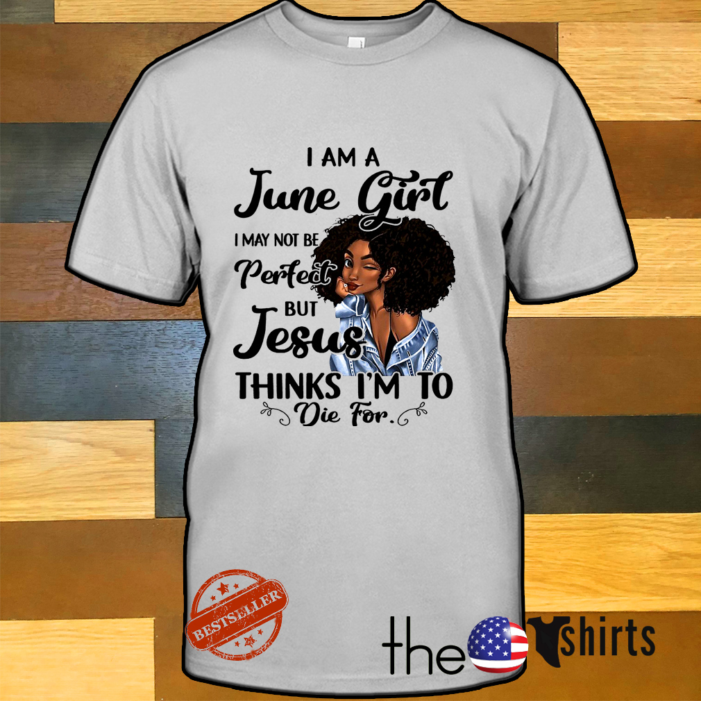 Black girl I am a June girl I may not be perfect but Jesus thinks I'm to die for shirt