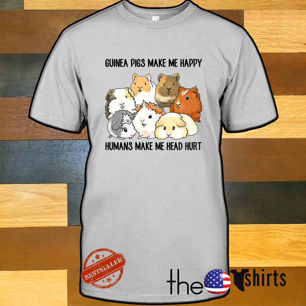 Guinea pigs make me happy humans make me head hurt shirt