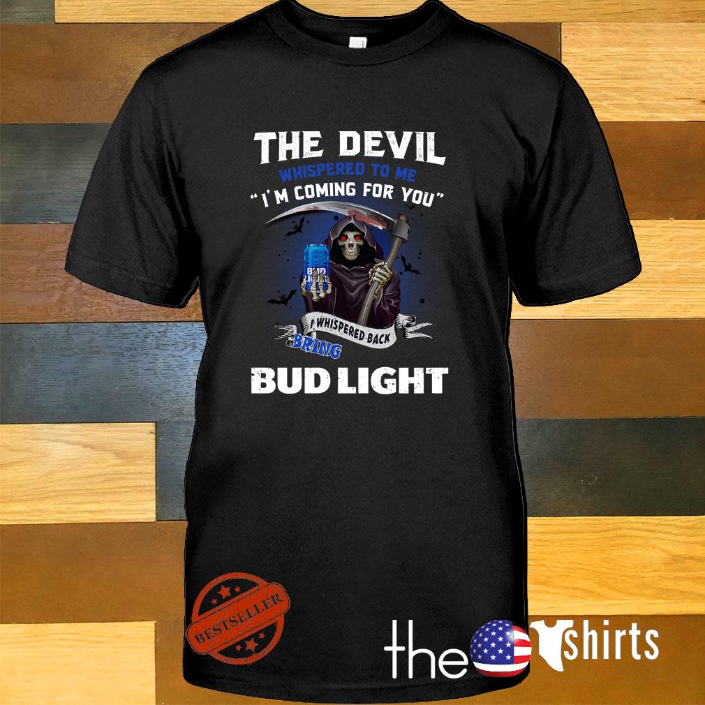 The Devil whispered to me I'm coming I whisper back bring Bud Light shirt