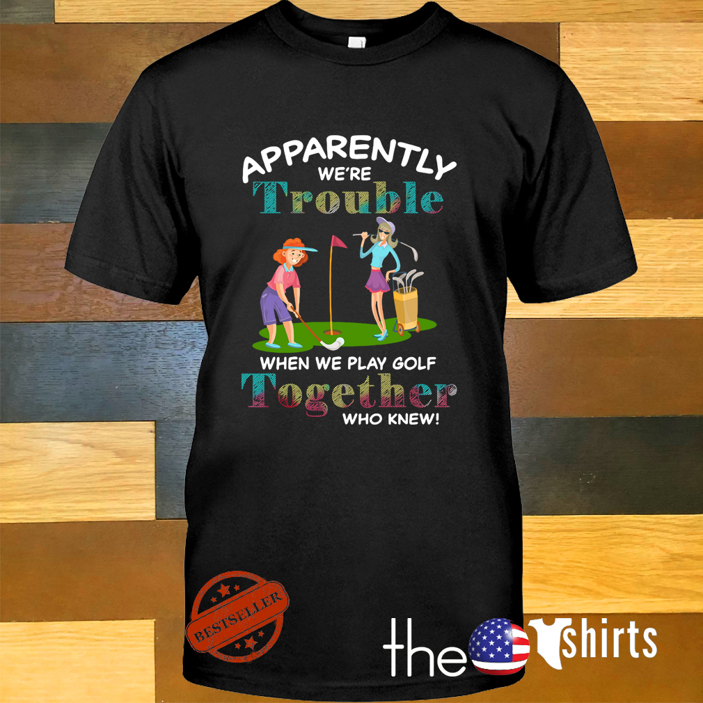 Apparently we're trouble when we play golf together who knew shirt