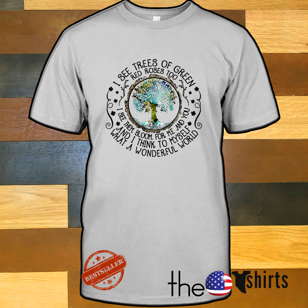 I see trees of green red roses too I see them bloom for me and you shirt