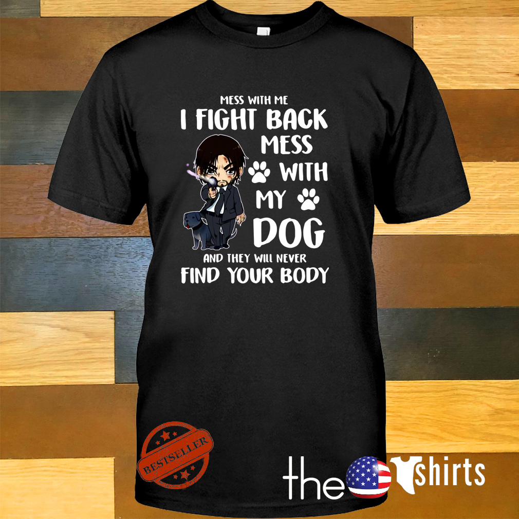 John Wick mess with me I fight back mess with my dog and they will never shirt